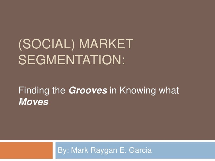 (Social) Market Segmentation:<br />By: Mark Raygan E. Garcia <br />Finding the Grooves in Knowing what Moves<br />