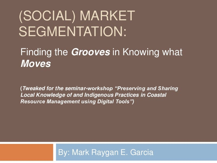 (Social) Market Segmentation:<br />By: Mark Raygan E. Garcia <br />Finding the Grooves in Knowing what Moves<br />(Tweaked...