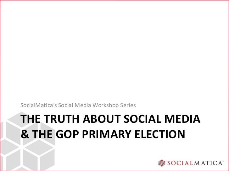 SocialMatica's Social Media Workshop SeriesTHE TRUTH ABOUT SOCIAL MEDIA& THE GOP PRIMARY ELECTION