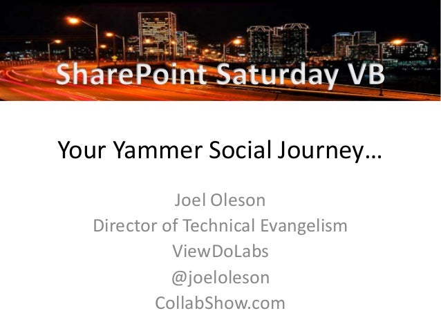 Your Yammer Social Journey… Joel Oleson Director of Technical Evangelism ViewDoLabs @joeloleson CollabShow.com