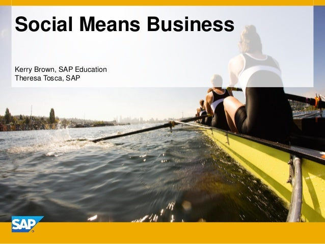 Social Means Business Kerry Brown, SAP Education Theresa Tosca, SAP