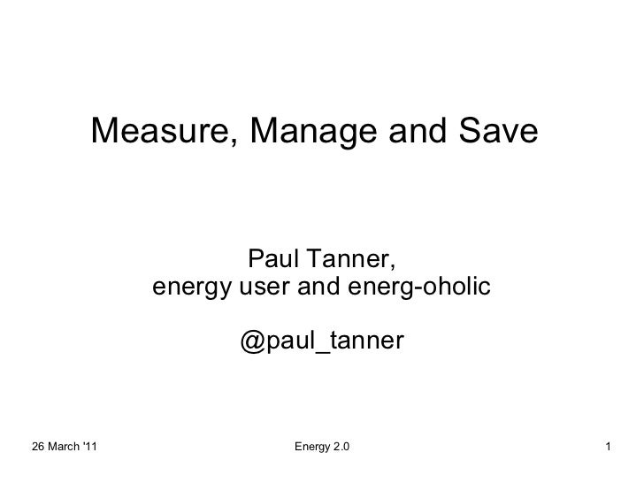Measure, Manage and Save Paul Tanner, energy user and energ-oholic @paul_tanner