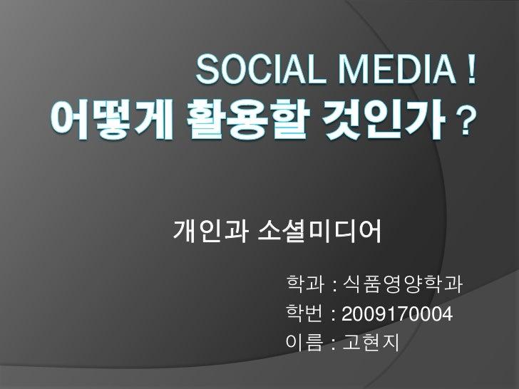 개인과 소셜미디어    학과 : 식품영양학과    학번 : 2009170004    이름 : 고현지