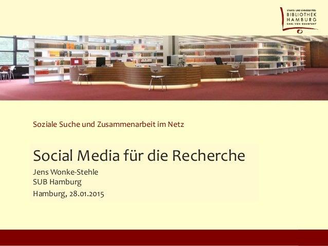 Soziale Suche und Zusammenarbeit im Netz Social Media für die Recherche Jens Wonke-Stehle SUB Hamburg Hamburg, 28.01.2015