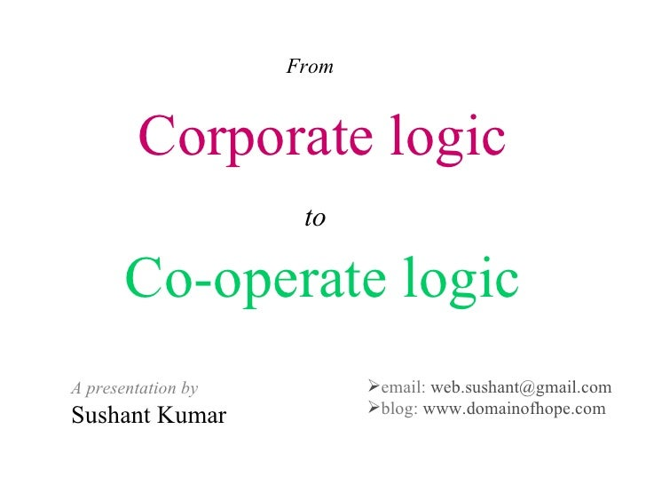 Corporate logic to   Co-operate logic From A presentation by Sushant Kumar <ul><li>email:  [email_address] </li></ul><ul><...