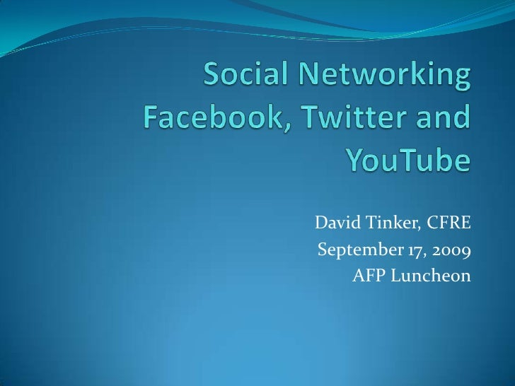 Social Networking Facebook, Twitter and YouTube<br />David Tinker, CFRE<br />September 17, 2009<br />AFP Luncheon<br />