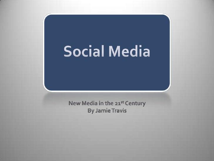 Social Media<br />New Media in the 21st Century<br />By Jamie Travis<br />