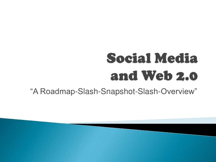"Social Media and Web 2.0<br />""A Roadmap-Slash-Snapshot-Slash-Overview""<br />"