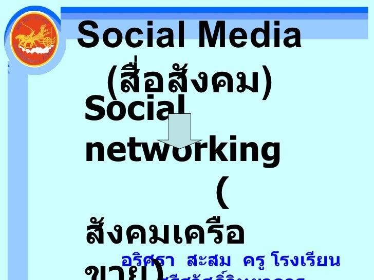 Social Media ( สื่อสังคม ) อริศรา  สะสม  ครู โรงเรียนศรีสวัสดิ์วิทยาคาร Social networking ( สังคมเครือขาย )