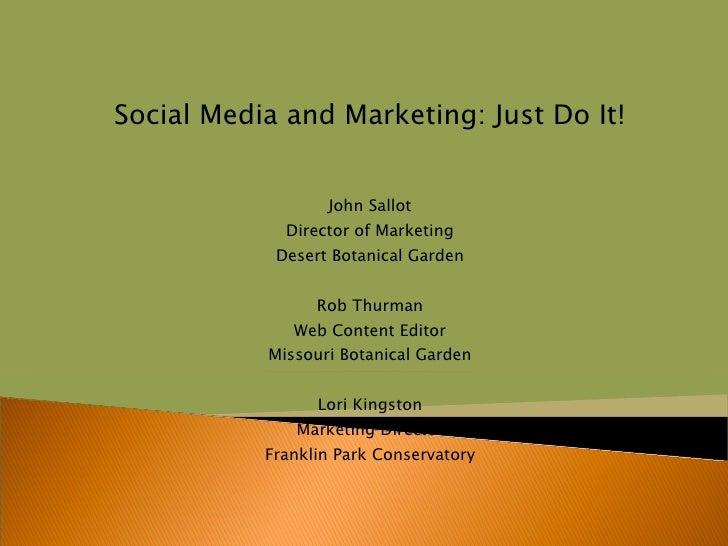 Social Media and Marketing: Just Do It! John Sallot Director of Marketing Desert Botanical Garden Rob Thurman Web Content ...
