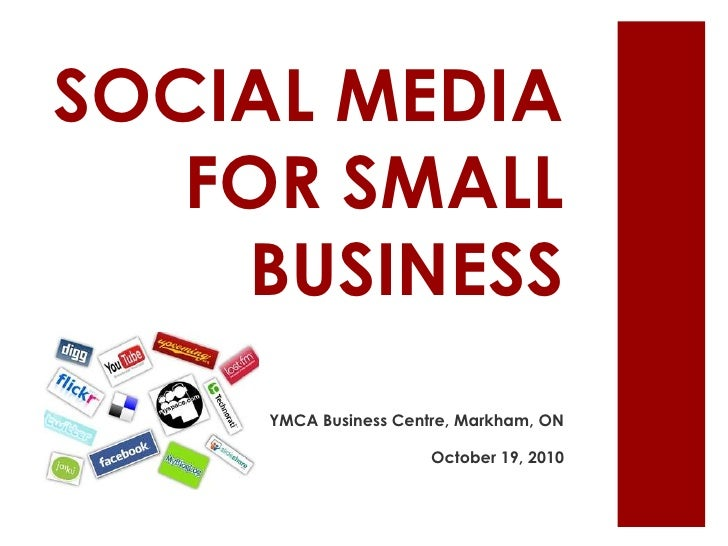 SOCIAL MEDIA FOR SMALL BUSINESS<br />YMCA Business Centre, Markham, ON<br />October 19, 2010 <br />