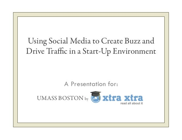Using Social Media to Create Buzz and Drive Traffic in a Start-Up Environment A Presentation for: UMASS BOSTON by