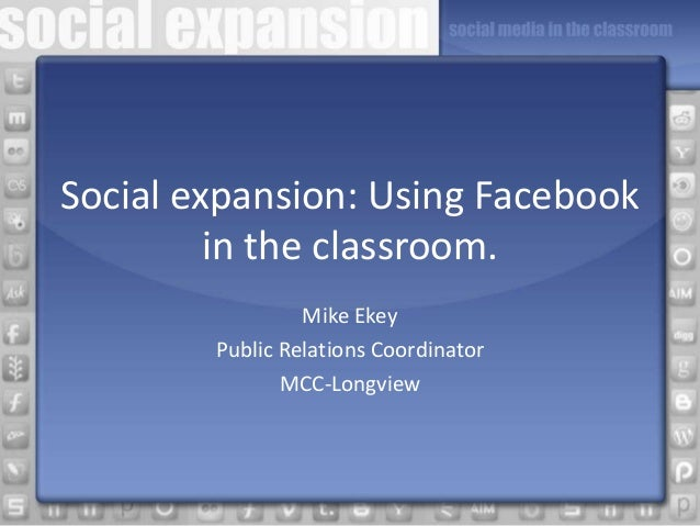Social expansion: Using Facebook in the classroom. Mike Ekey Public Relations Coordinator MCC-Longview