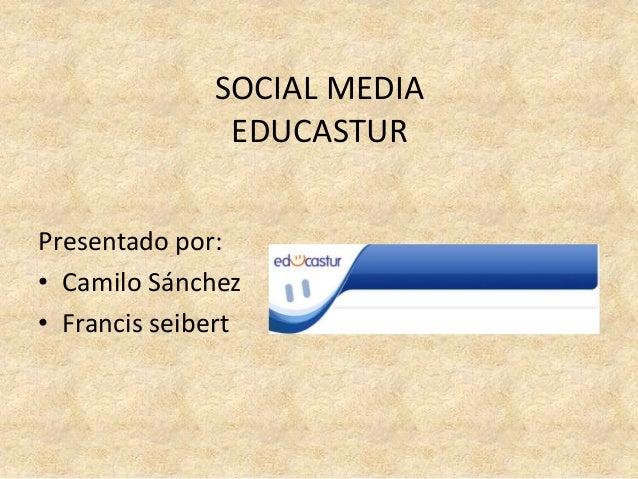 SOCIAL MEDIA EDUCASTUR Presentado por: • Camilo Sánchez • Francis seibert