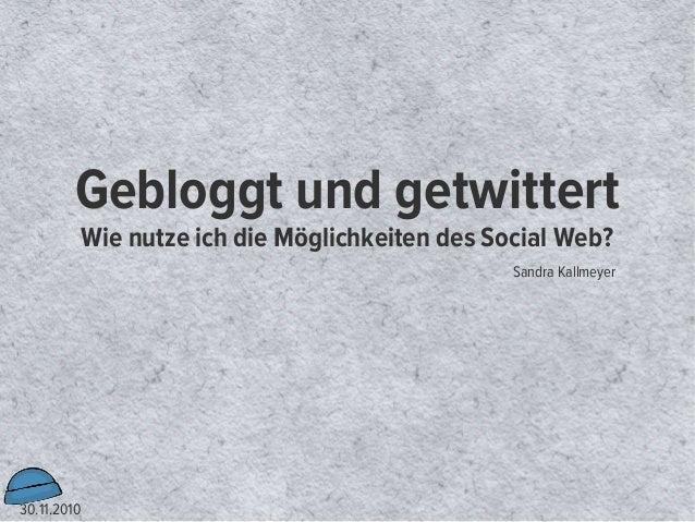 30.11.2010 Gebloggt und getwittert Wie nutze ich die Möglichkeiten des Social Web? Sandra Kallmeyer