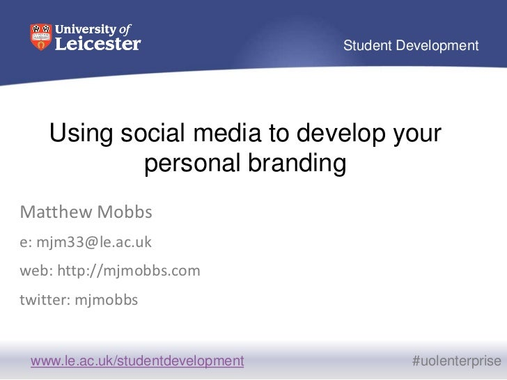 Using social media to develop your personal branding<br />Matthew Mobbs<br />e: mjm33@le.ac.uk<br />web: http://mjmobbs.co...