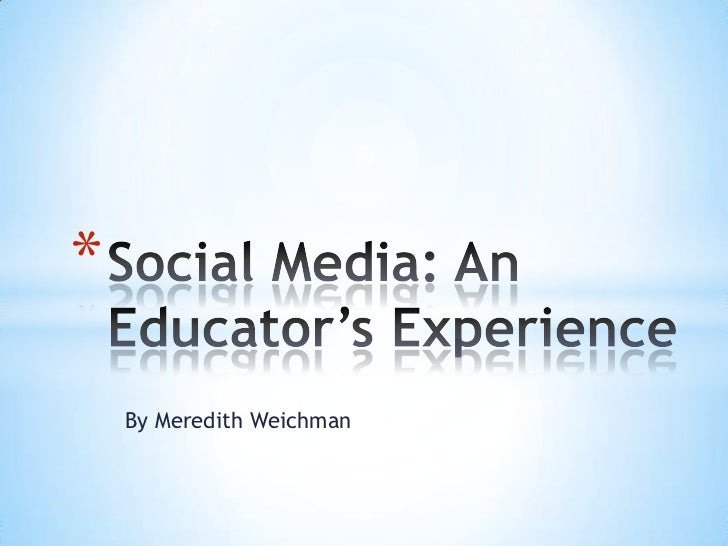 By Meredith Weichman<br />Social Media: An Educator's Experience<br />