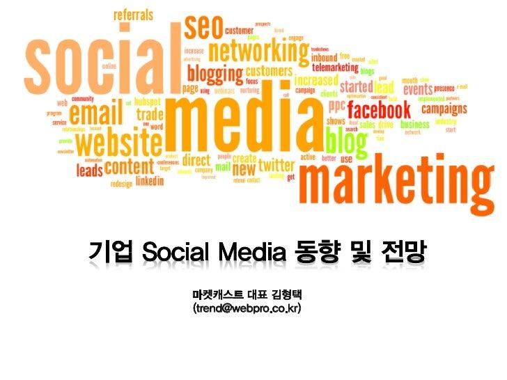 기업 Social Media 동향 및 전망       마켓캐스트 대표 김형택       (trend@webpro.co.kr)