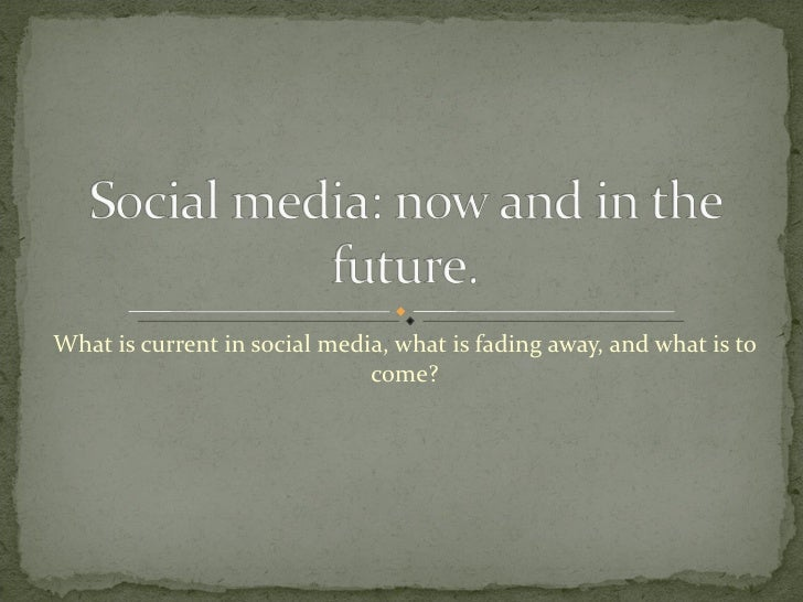 What is current in social media, what is fading away, and what is to come?