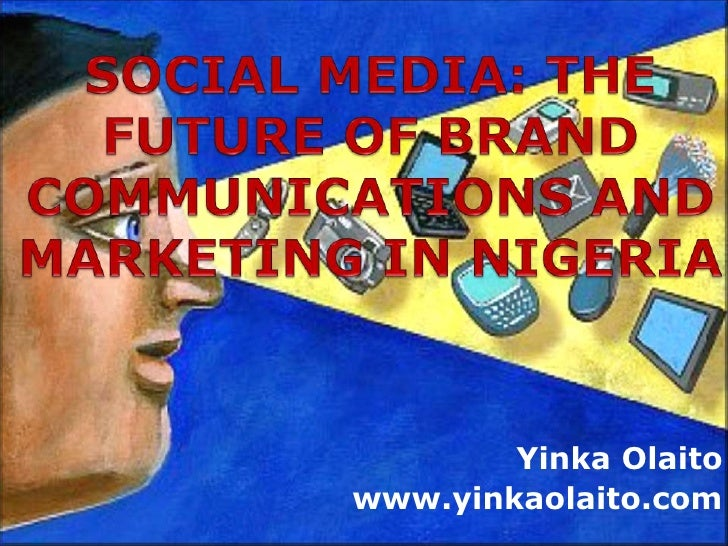 SOCIAL MEDIA: THE FUTURE OF BRAND COMMUNICATIONS AND MARKETING IN NIGERIA<br />YinkaOlaito<br />www.yinkaolaito.com<br />