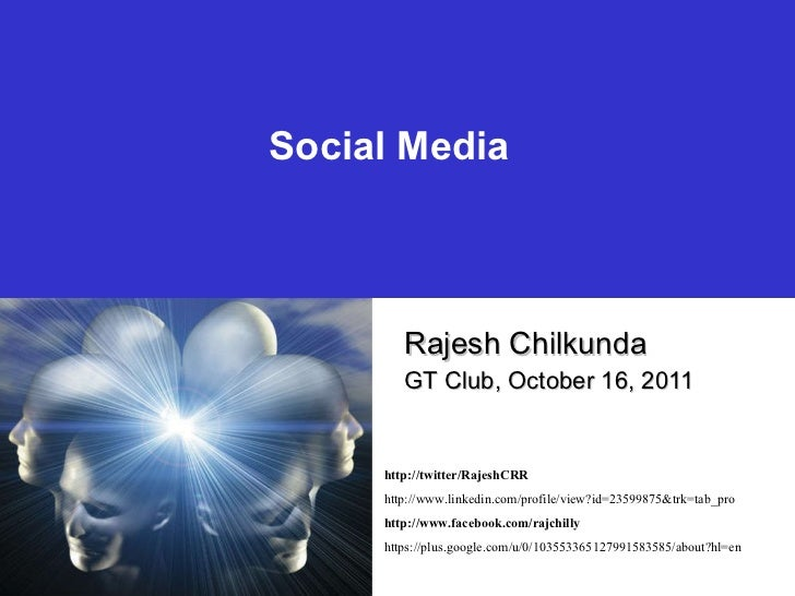 Social Media Rajesh Chilkunda GT Club, October 16, 2011 http://twitter/RajeshCRR http://www.linkedin.com/profile/view?id=2...