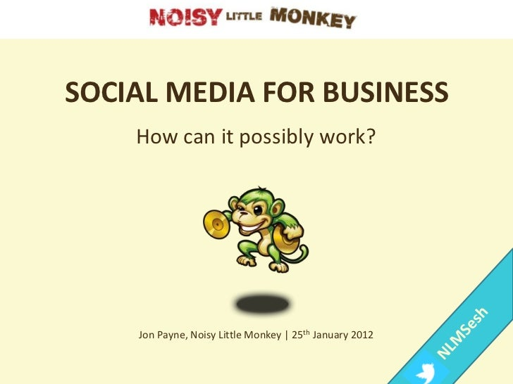 SOCIAL MEDIA FOR BUSINESS    How can it possibly work?    Jon Payne, Noisy Little Monkey | 25th January 2012