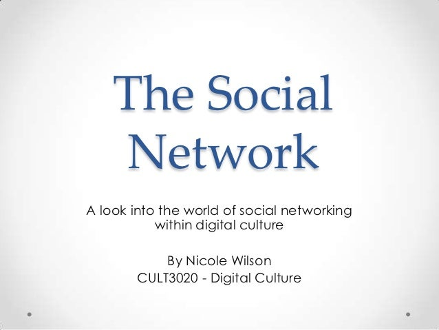 The Social    NetworkA look into the world of social networking           within digital culture            By Nicole Wils...