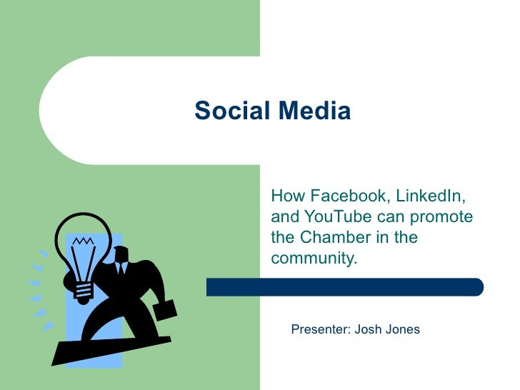 Social Media How Facebook, LinkedIn, and YouTube can promote the Chamber in the community. Presenter: Josh Jones
