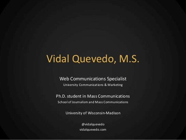 Vidal Quevedo, M.S.   Web Communications Specialist     University Communications & Marketing  Ph.D. student in Mass Commu...