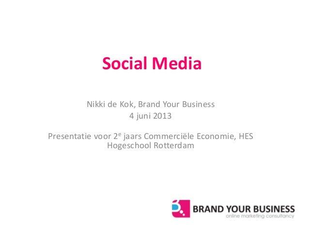 Social MediaNikki de Kok, Brand Your Business4 juni 2013Presentatie voor 2e jaars Commerciële Economie, HESHogeschool Rott...