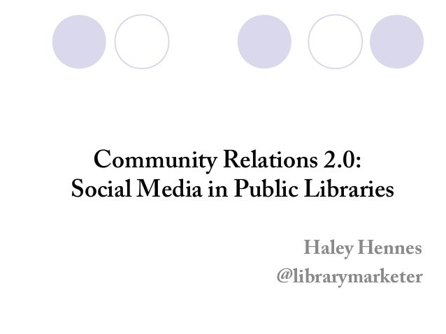 Community Relations 2.0: Social Media in Public Libraries Haley Hennes @librarymarketer