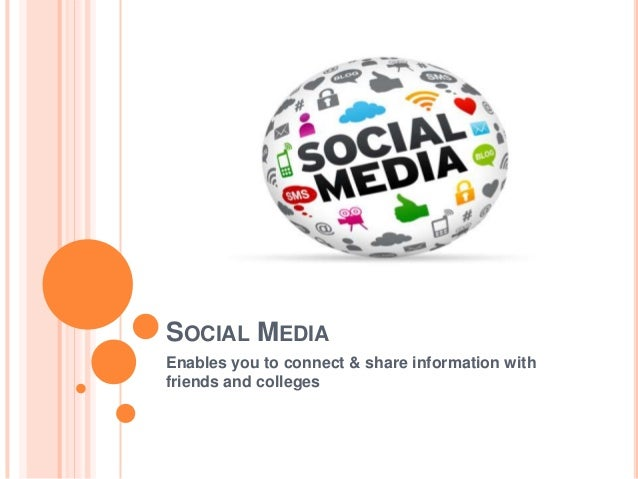 SOCIAL MEDIA Enables you to connect & share information with friends and colleges