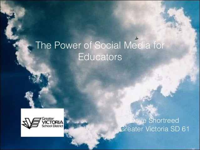 The Power of Social Media for Educators  Dave Shortreed Greater Victoria SD 61