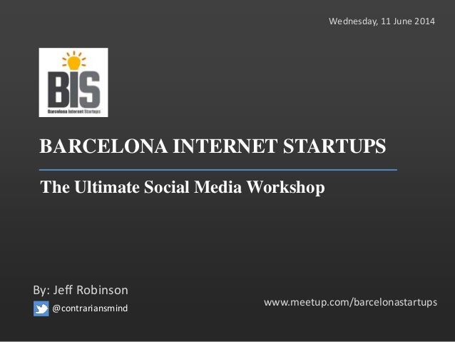 BARCELONA INTERNET STARTUPS The Ultimate Social Media Workshop www.meetup.com/barcelonastartups By: Jeff Robinson Wednesda...