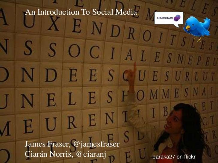 An Introduction To Social Media<br />James Fraser, @jamesfraser<br />Ciarán Norris, @ciaranj<br />baraka27 on flickr<br />