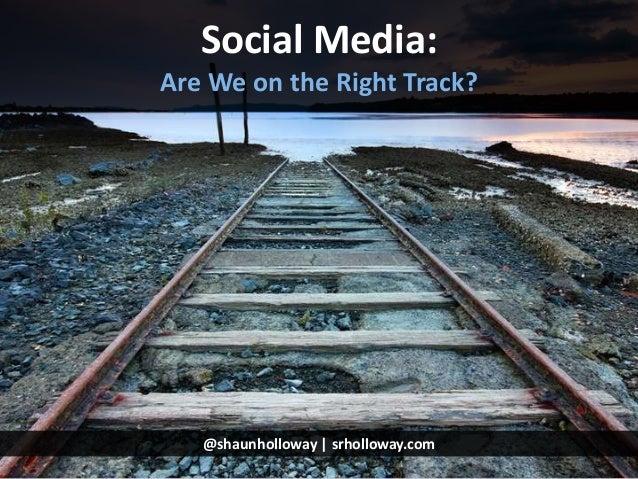 Social Media: Are We on the Right Track?  @shaunholloway | srholloway.com