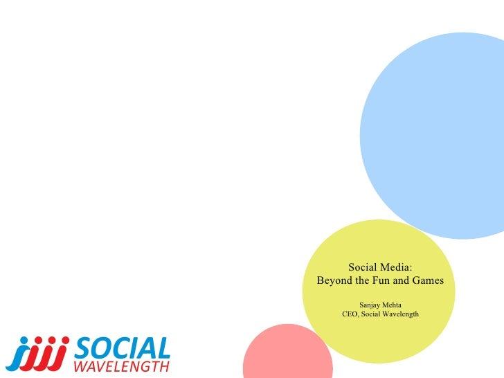Social Media: Beyond the Fun and Games Sanjay Mehta CEO, Social Wavelength