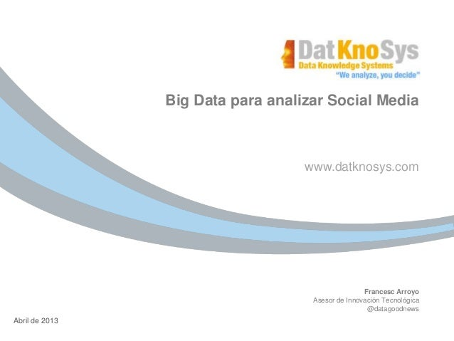 www.datknosys.comFrancesc ArroyoAsesor de Innovación Tecnológica@datagoodnews04 de Enero de 2012Abril de 2013Big Data para...