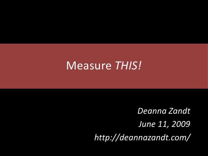 Measure THIS!                  Deanna Zandt                June 11, 2009     http://deannazandt.com/