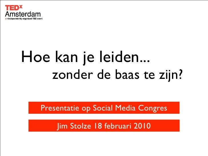 Hoe kan je leiden...       zonder de baas te zijn?     Presentatie op Social Media Congres         Jim Stolze 18 februari ...