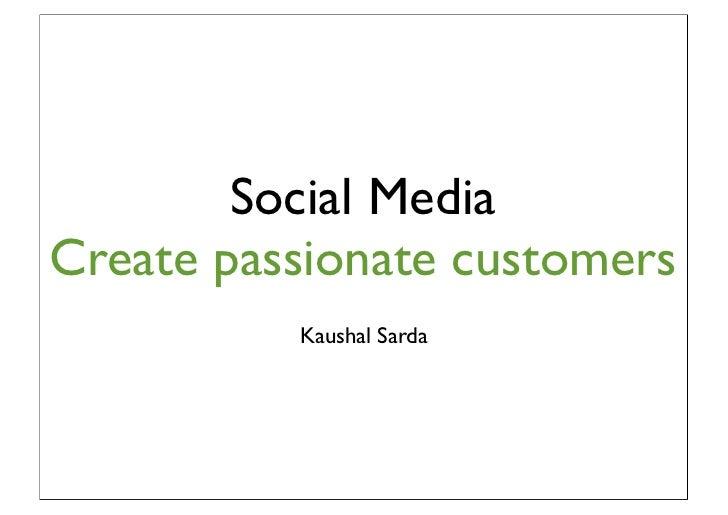 Social MediaCreate passionate customers          Kaushal Sarda
