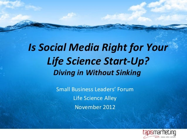 Is Social Media Right for Your     Life Science Start-Up?     Diving in Without Sinking      Small Business Leaders' Forum...