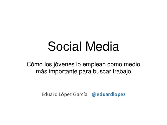 Social MediaCómo los jóvenes lo emplean como medio  más importante para buscar trabajo    Eduard López García @eduardlopez