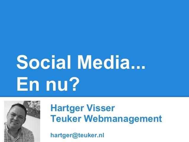 Social Media...En nu?   Hartger Visser   Teuker Webmanagement   hartger@teuker.nl