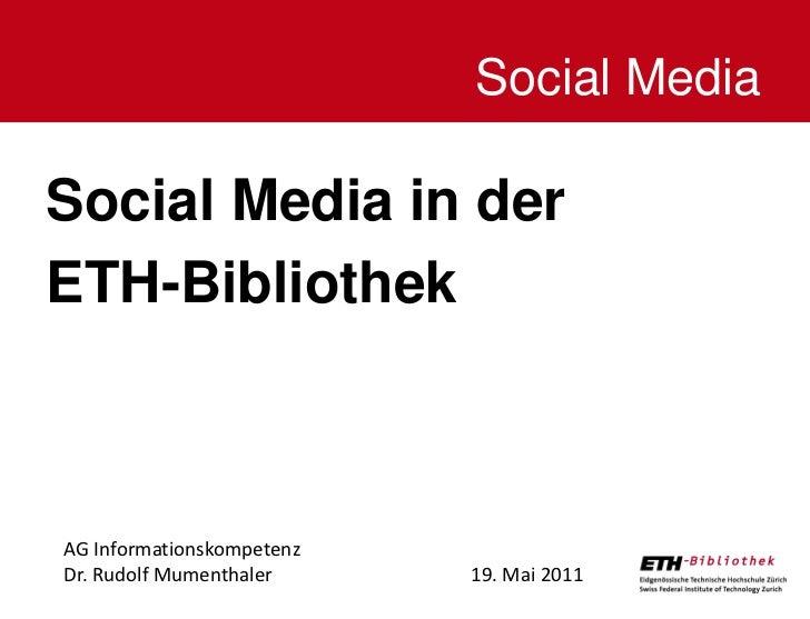 Social MediaSocial Media in derETH-BibliothekAG InformationskompetenzDr. Rudolf Mumenthaler     19. Mai 2011              ...