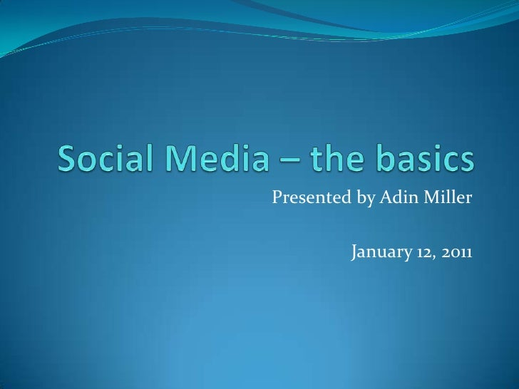 Social Media – the basics<br />Presented by Adin Miller<br />January 12, 2011<br />