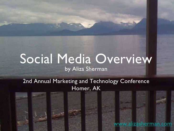 Social Media Overview 2nd Annual Marketing and Technology Conference Homer, AK www.alizasherman.com by Aliza Sherman