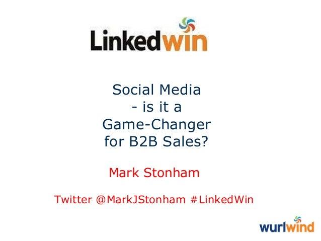 Social Media - is it a Game-Changer for B2B Sales? Mark Stonham Twitter @MarkJStonham #LinkedWin