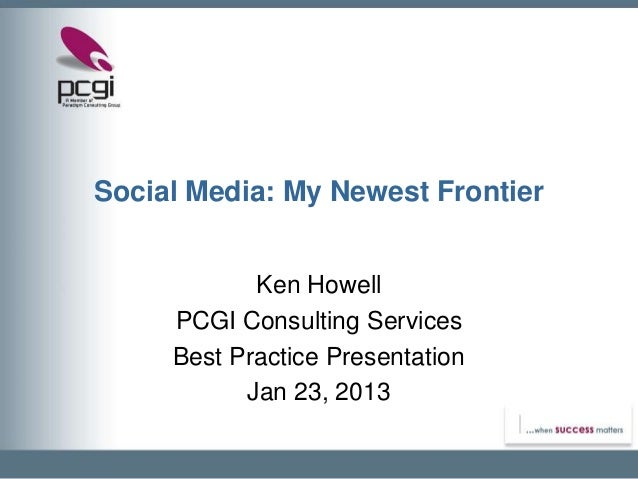 Social Media: My Newest Frontier            Ken Howell     PCGI Consulting Services     Best Practice Presentation        ...