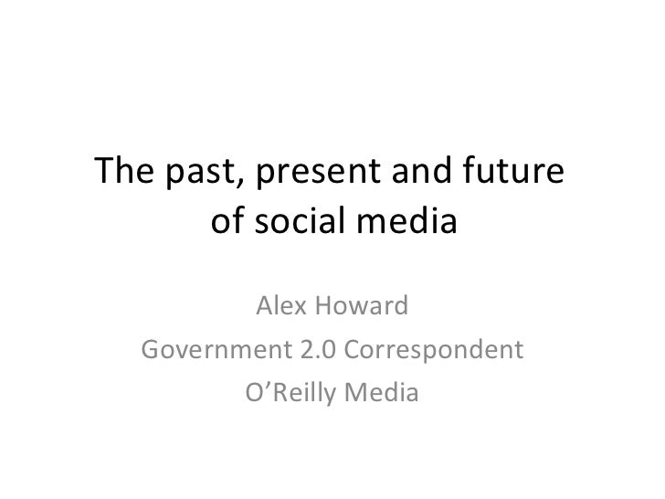 The past, present and future  of social media Alex Howard Government 2.0 Correspondent O'Reilly Media